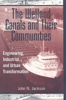 The Welland Canals And Their Communities: Engineering, Industrial, And Urban Transformation John N. Jackson