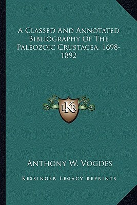 A Classed and Annotated Bibliography of the Paleozoic Crustacea, 1698-1892 Anthony W. Vogdes