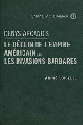 Denys Arcands Le Declin de LEmpire Americain and Les Invasions Barbares  by  André Loiselle