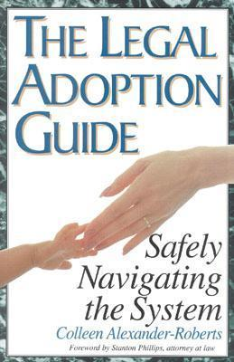 The Legal Adoption Guide: Safely Navigating the System Colleen Alexander-Roberts