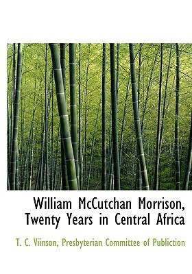 William McCutchan Morrison, Twenty Years in Central Africa  by  T. C. Viinson