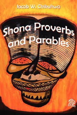 Shona Proverbs and Parables  by  Jacob W. Chikuhwa