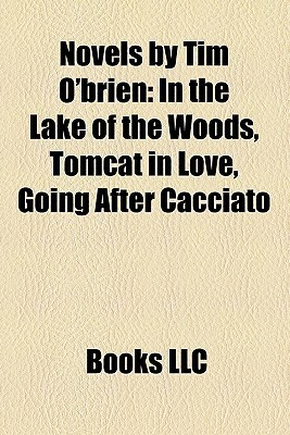 Novels Tim OBrien: In the Lake of the Woods, Tomcat in Love, Going After Cacciato by Books LLC