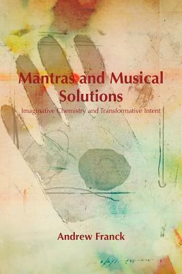 Mantras and Musical Solutions: Imaginative Chemistry and Transformative Intent Andrew Franck