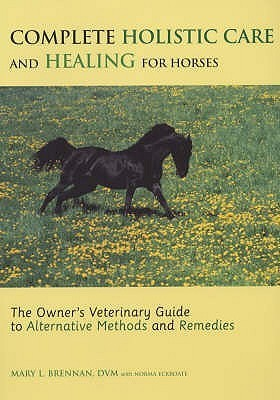 Complete Holistic Care And Healing For Horses: The Owners Veterinary Guide To Alternative Methods And Remedies  by  Mary L. Brennan
