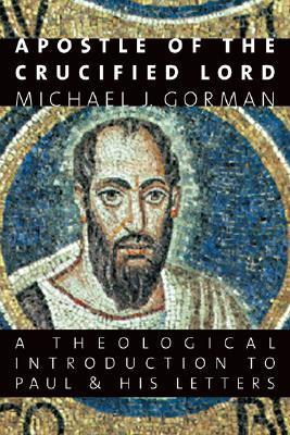 Apostle of the Crucified Lord: A Theological Introduction to Paul and His Letters Michael J. Gorman
