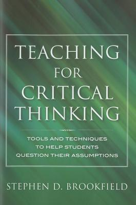 Teaching for Critical Thinking: Tools and Techniques to Help Students Question Their Assumptions Stephen D. Brookfield