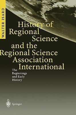 History of Regional Science and the Regional Science Association International: The Beginnings and Early History  by  Isard