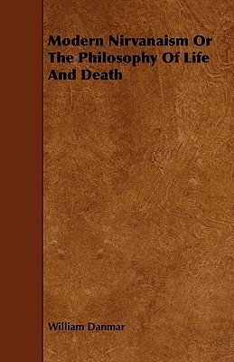 Modern Nirvanaism or the Philosophy of Life and Death William Danmar