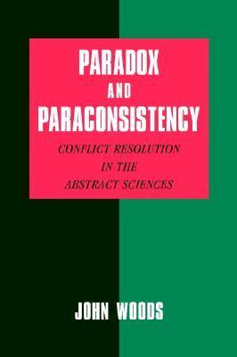 Paradox and Paraconsistency: Conflict Resolution in the Abstract Sciences John Hayden Woods