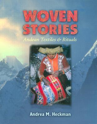 Woven Stories: Andean Textiles and Rituals  by  Andrea M. Heckman