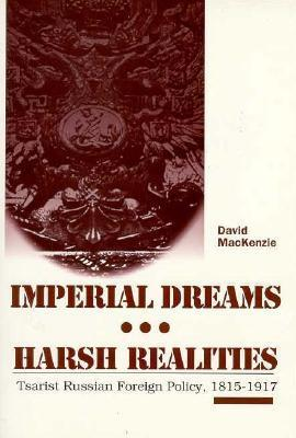 Imperial Dreams/Harsh Realities: Tsarist Russian Foreign Policy, 1815-1917 David MacKenzie