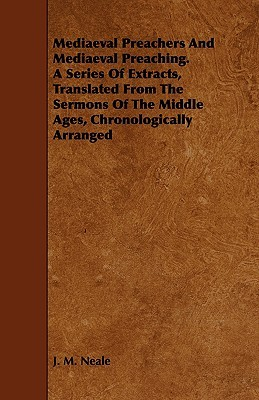 Mediaeval Preachers and Mediaeval Preaching. a Series of Extracts, Translated from the Sermons of the Middle Ages, Chronologically Arranged John M. Neale