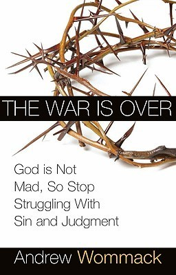 The War is Over: Stop Struggling and Accept the Privileges of Peace with God  by  Andrew Wommack