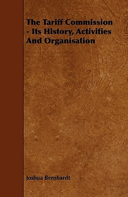 The Tariff Commission - Its History, Activities and Organisation  by  Joshua Bernhardt
