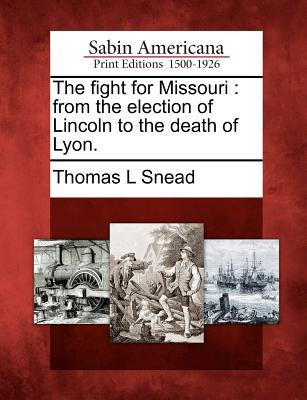 The Fight for Missouri: From the Election of Lincoln to the Death of Lyon.  by  Thomas L. Snead