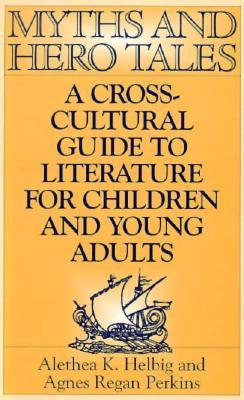 Myths And Hero Tales: A Cross Cultural Guide To Literature For Children And Young Adults  by  Alethea K. Helbig