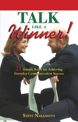 Talk Like a Winner: 21 Simple Rules for Achieving Everyday Communication Success Steve Nakamoto