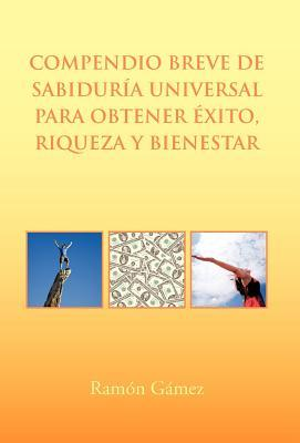 Compendio Breve De Sabiduría Universal Para Obtener éxito, Riqueza Y Bienestar Ramón Gámez