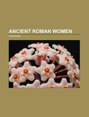 Ancient Roman Women: Agrippina the Younger, Valeria Messalina, Agrippina the Elder, Livia, Antonia Minor, Antonia Major Source Wikipedia