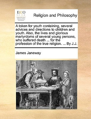 A token for youth containing, several advices and directions to children and youth. Also, the lives and glorious martyrdoms of several young persons, who suffered death ... for the profession of the true religion. ... By J.J. James Janeway