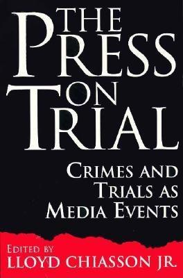 The Press on Trial: Crimes and Trials as Media Events (Contributions to the Study of Mass Media and Communications , No 51)  by  Lloyd Chiasson