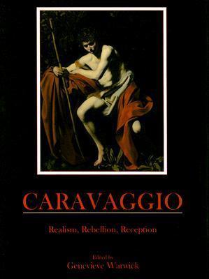 Caravaggio: Realism, Rebellion, Reception  by  Genevieve Warwick