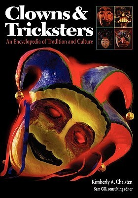 Clowns and Tricksters: An Encyclopedia of Tradition and Culture  by  Kimberly A. Christen