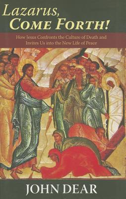 Lazarus, Come Forth!: How Jesus Confronts the Culture of Death and Invites Us into the New Life of Peace  by  John Dear