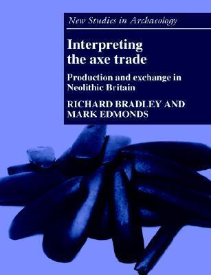 Interpreting the Axe Trade: Production and Exchange in Neolithic Britain Richard Bradley