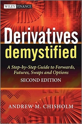 Derivatives Demystified: A Step-By-Step Guide to Forwards, Futures, Swaps and Options Andrew M. Chisholm