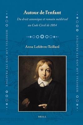 Autour de L Enfant: Du Droit Canonique Et Romain Medieval Au Code Civil de 1804 Anne Lefebvre-Teillard