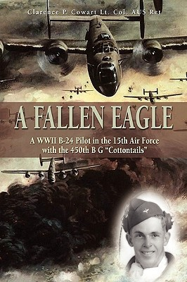 A Fallen Eagle: WWII B-24 Pilot in the 15th Air Force with the 450th Bg Cottontails  by  Clarence P. Cowart