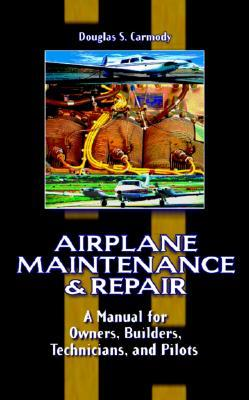 Airplane Maintenance And Repair: A Manual For Owners, Builders, Technicians, And Pilots Douglas S. Carmody