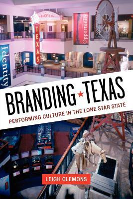 Branding Texas: Performing Culture in the Lone Star State Leigh Clemons