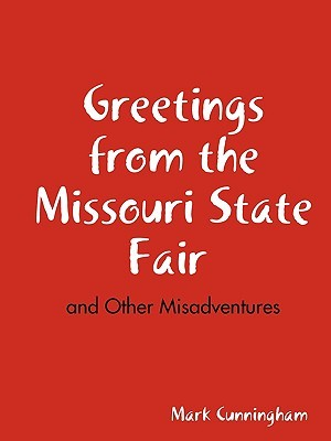 Greetings from the Missouri State Fair and Other Misadventures Mark Cunningham