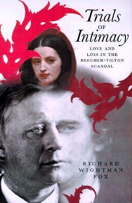 Trials of Intimacy: Love and Loss in the Beecher-Tilton Scandal Richard Wightman Fox