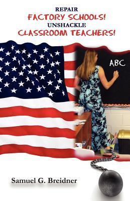 Repair Factory Schools - Unshackle Classroom Teachers Samuel G. Breidner