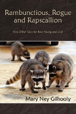 Rambunctious, Rogue and Rapscallion: And Other Tales for Kids Young and Old  by  Mary Ney Gilhooly
