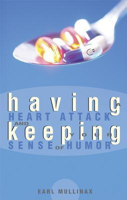 Having a Heart Attack and Keeping Your Sense of Humor  by  Earl Mullinax