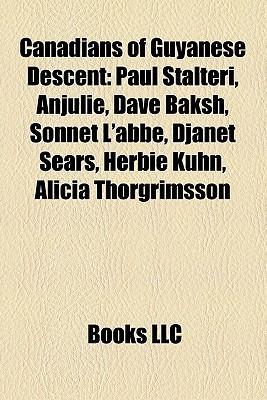 Canadians of Guyanese Descent: Paul Stalteri, Anjulie, Dave Baksh, Sonnet LAbbe, Djanet Sears, Herbie Kuhn, Alicia Thorgrimsson  by  Books LLC