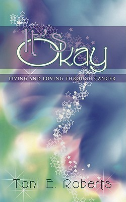 Its Okay: Living and Loving Through Cancer  by  Toni E. Roberts