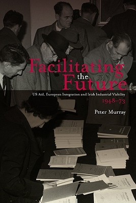Facilitating the Future?: US Aid, European Integration and the Irish Industrial Viability 1948-73  by  Peter Murray