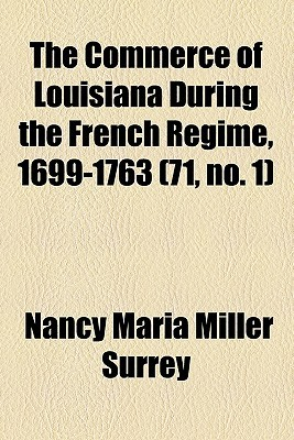 The Commerce of Louisiana During the French Regime, 1699-1763 (71, No. 1) Nancy Maria Miller Surrey