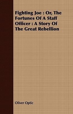 Fighting Joe: Or, the Fortunes of a Staff Officer: A Story of the Great Rebellion Oliver Optic