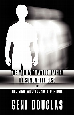 The Man Who Would Rather Be Somewhere Else: Or the Man Who Found His Niche  by  Gene Douglas