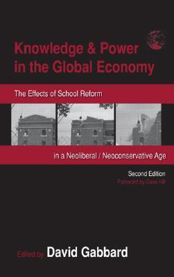 Knowledge & Power in the Global Economy: The Effects of School Reform in a Neoliberal/Neoconservative Age  by  David A. Gabbard
