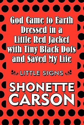God Came to Earth Dressed in a Little Red Jacket with Tiny Black Dots and Saved My Life: Little Signs  by  Shonette Carson