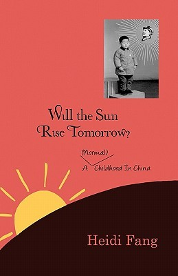 Will the Sun Rise Tomorrow?: A (Normal) Childhood in China  by  Heidi Fang