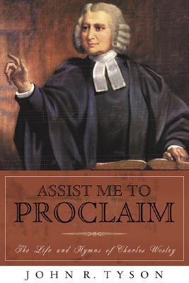 Assist Me to Proclaim: The Life and Hymns of Charles Wesley John R. Tyson